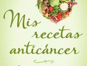 Mis Recetas Anticáncer: Alimentación y Vida Anticáncer